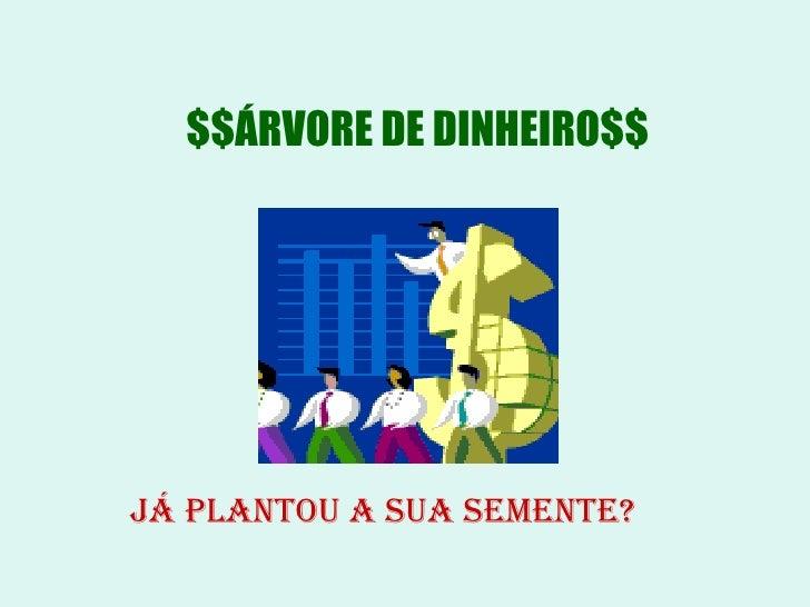 $$ÁRVORE DE DINHEIRO$$     JÁ PLANTOU A SUA SEMENTE?