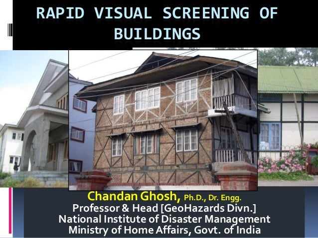 RAPID VISUAL SCREENING OF BUILDINGS Chandan Ghosh, Ph.D., Dr. Engg. Professor & Head [GeoHazards Divn.] National Institute...