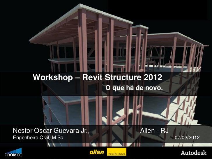 Workshop – Revit Structure 2012                                   O que há de novo.   Nestor Oscar Guevara Jr.,           ...