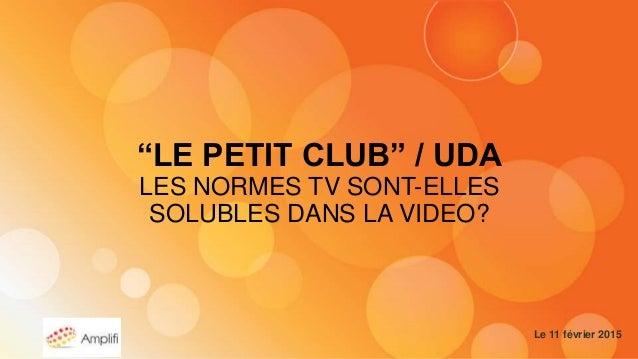 """""""LE PETIT CLUB"""" / UDA LES NORMES TV SONT-ELLES SOLUBLES DANS LA VIDEO? Le 11 février 2015"""
