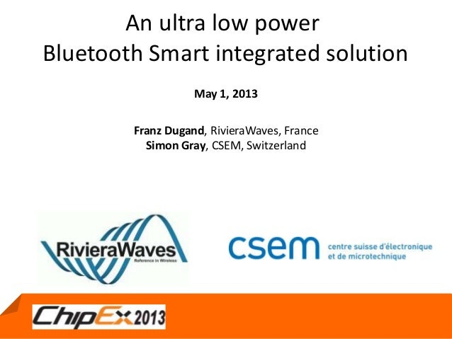 May 1, 2013An ultra low powerBluetooth Smart integrated solutionMay 1, 2013Franz Dugand, RivieraWaves, FranceSimon Gray, C...