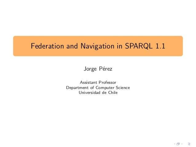 Federation and Navigation in SPARQL 1.1 Jorge P´erez Assistant Professor Department of Computer Science Universidad de Chi...