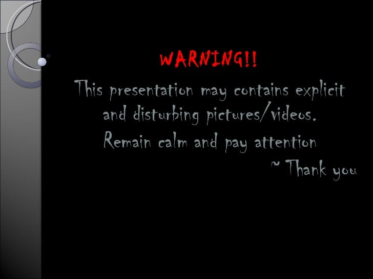 WARNING!! This presentation may contains explicit and disturbing pictures/videos. Remain calm and pay attention ~ Thank you