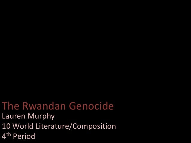The Rwandan Genocide Lauren Murphy 10 World Literature/Composition 4th Period