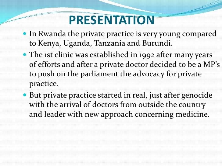 PRESENTATION In Rwanda the private practice is very young compared  to Kenya, Uganda, Tanzania and Burundi. The 1st clin...