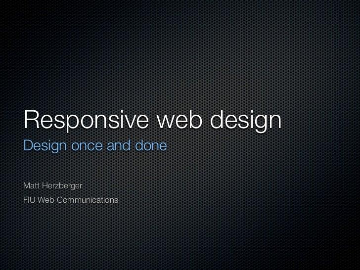 Responsive web designDesign once and doneMatt HerzbergerFIU Web Communications