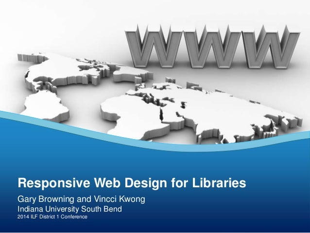 Gary Browning and Vincci Kwong Indiana University South Bend 2014 ILF District 1 Conference Responsive Web Design for Libr...
