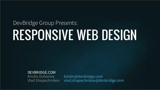 RESPONSIVE WEB DESIGNDevBridge Group Presents:DEVBRIDGE.COMKristin DuhaimeVlad Shapochnikovkristin@devbridge.comvlad.shapo...