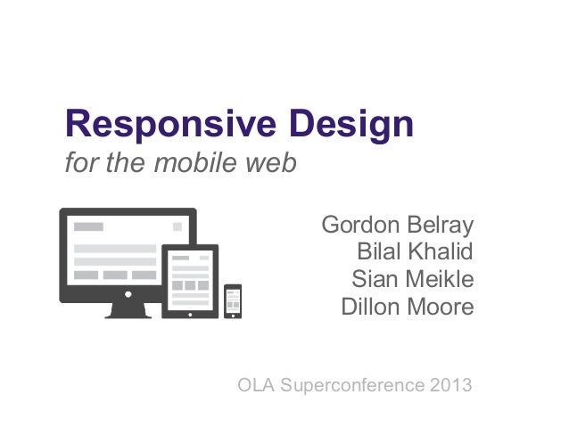 Responsive Design for the mobile web Gordon Belray Bilal Khalid Sian Meikle Dillon Moore OLA Superconference 2013
