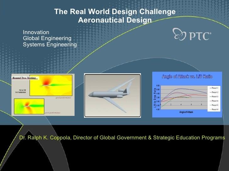 The Real World Design Challenge Aeronautical Design Dr. Ralph K. Coppola, Director of Global Government & Strategic Educat...