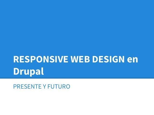 RESPONSIVE WEB DESIGN en Drupal PRESENTE Y FUTURO