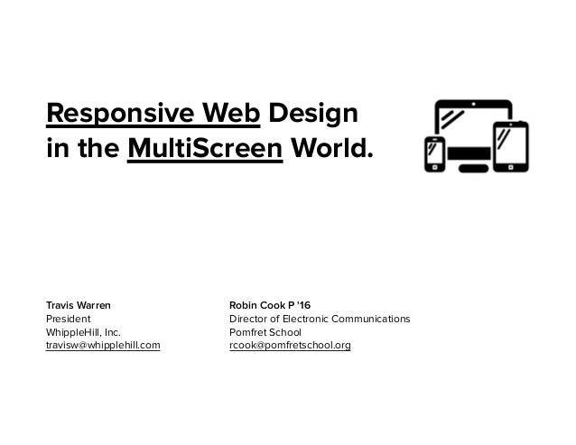 Responsive Web Design in the MultiScreen World. Robin Cook P '16 Director of Electronic Communications Pomfret School rcoo...