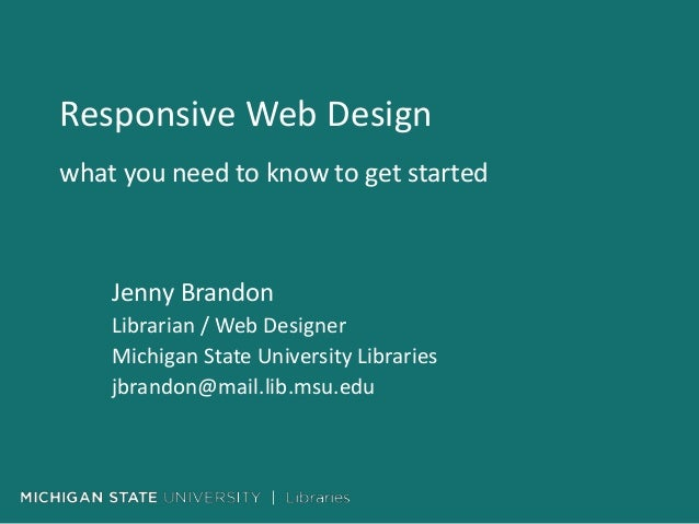 Responsive Web Design what you need to know to get started Jenny Brandon Librarian / Web Designer Michigan State Universit...