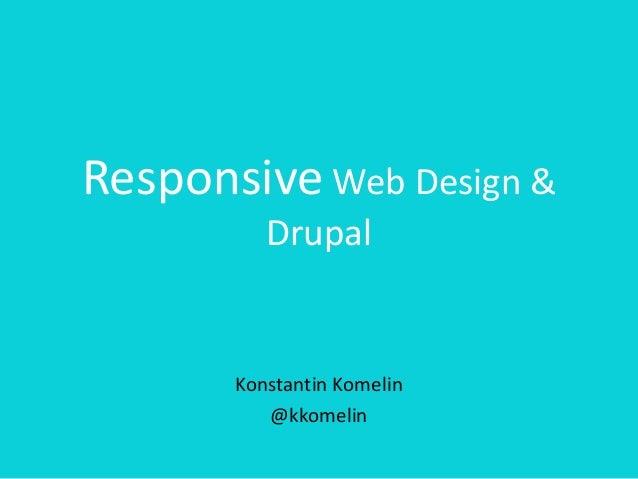 Responsive Web Design & Drupal Konstantin Komelin @kkomelin