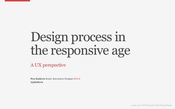 Design process inthe responsive ageA UX perspectivePon Kattera Senior Interaction Designer R/GA@pkattera                  ...