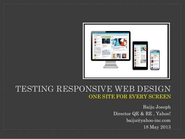 TESTING RESPONSIVE WEB DESIGNONE SITE FOR EVERY SCREENBaiju JosephDirector QE & RE , Yahoo!baiju@yahoo-inc.com18 May 2013