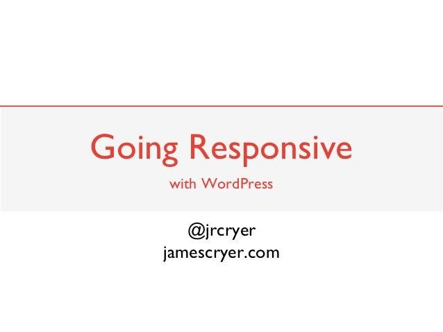 Going Responsive    with WordPress       @jrcryer    jamescryer.com