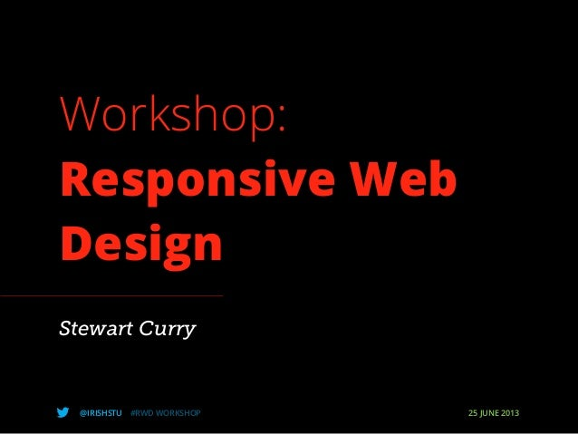 @IRISHSTU #RWD WORKSHOP 25 JUNE 2013Workshop:Responsive WebDesignStewart Curry