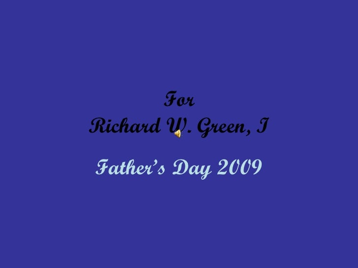 For Richard W. Green, I Father's Day 2009