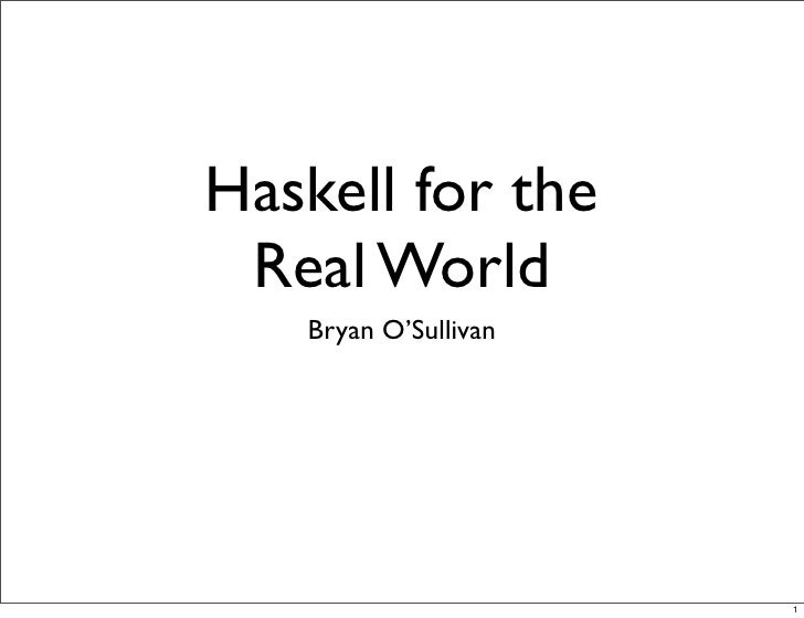 Haskell for the  Real World    Bryan O'Sullivan                           1