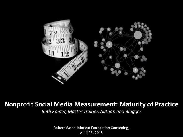 Nonprofit Social Media Measurement: Maturity of PracticeBeth Kanter, Master Trainer, Author, and BloggerRobert Wood Johnso...