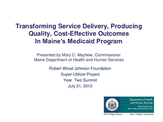 Transforming Service Delivery, Producing Quality, Cost-Effective Outcomes In Maine's Medicaid Program Presented by Mary C....