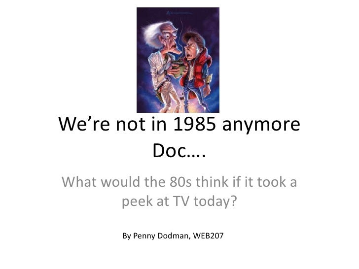 We're not in 1985 anymore Doc….<br />What would the 80s think if it took a peek at TV today?<br />By Penny Dodman, WEB207<...