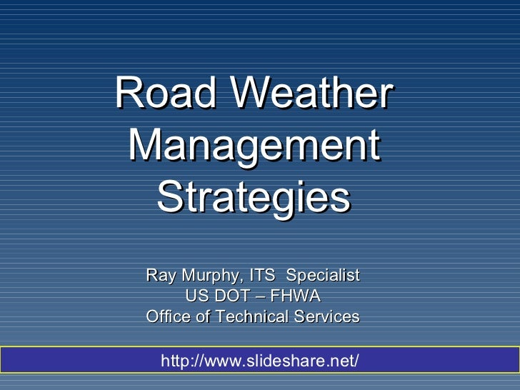 Road Weather Management Strategies Ray Murphy, ITS  Specialist US DOT – FHWA Office of Technical Services http://www.slide...