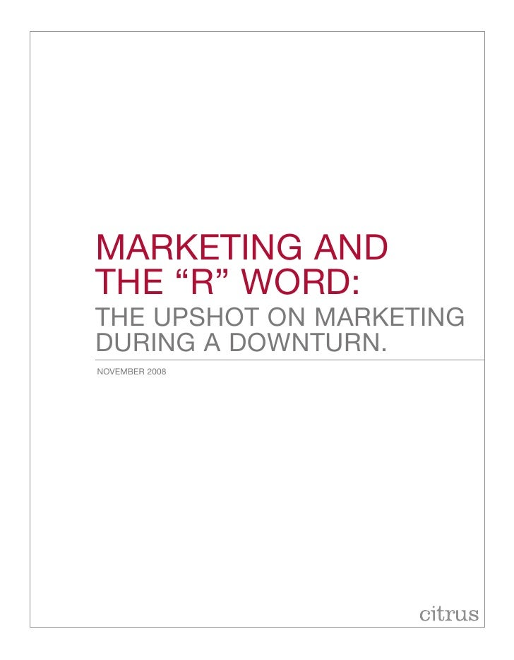 """Marketing and the """"r"""" Word: the upshot on Marketing during a doWnturn. noVeMBer 2008"""