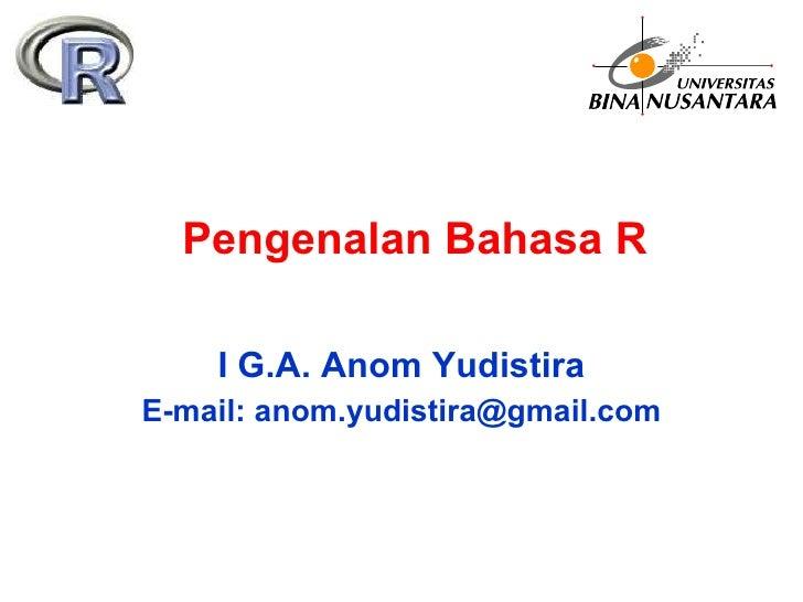 Pengenalan Bahasa R I G.A. Anom Yudistira E-mail: anom.yudistira@gmail.com