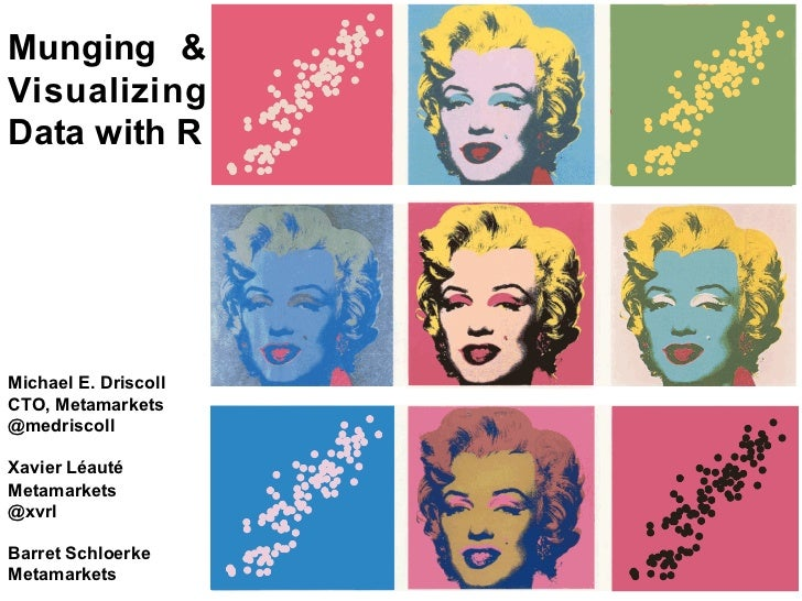 Munging &VisualizingData with RMichael E. DriscollCTO, Metamarkets@medriscollXavier LéautéMetamarkets@xvrlBarret Schloerke...