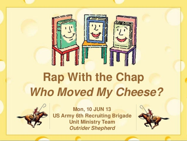 Who Moved My Cheese?Mon, 10 JUN 13US Army 6th Recruiting BrigadeUnit Ministry TeamOutrider ShepherdRap With the Chap