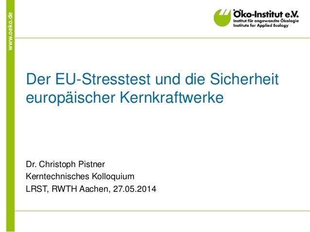 www.oeko.de Der EU-Stresstest und die Sicherheit europäischer Kernkraftwerke Dr. Christoph Pistner Kerntechnisches Kolloqu...