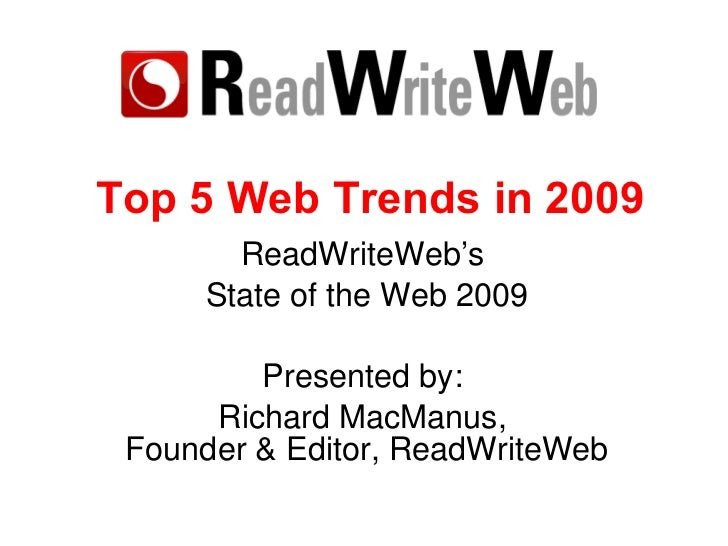 Top 5 Web Trends of 2009 ReadWriteWeb's  State of the Web, Sept 09 Presented by:  Richard MacManus,  Founder & Editor, Rea...