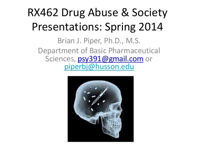 RX462 Drug Abuse & Society Presentations: Spring 2014 Brian J. Piper, Ph.D., M.S. Department of Basic Pharmaceutical Scien...