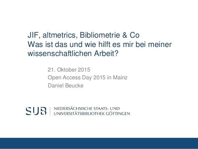 JIF, altmetrics, Bibliometrie & Co Was ist das und wie hilft es mir bei meiner wissenschaftlichen Arbeit? 21. Oktober 2015...