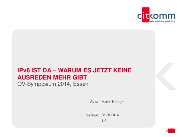 Autor:  Version:  IPv6 IST DA – WARUM ES JETZT KEINE AUSREDEN MEHR GIBT  ÖV-Symposium 2014, Essen  Martin Krengel  28.08.2...