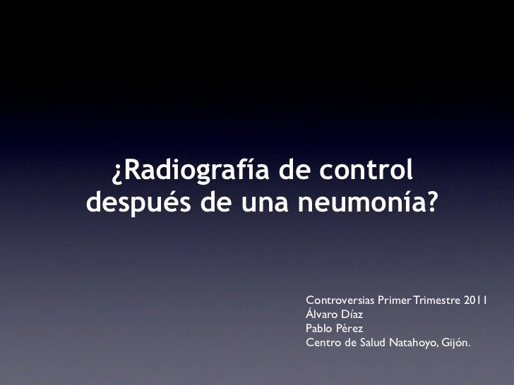¿Radiografía de controldespués de una neumonía?               Controversias Primer Trimestre 2011               Álvaro Día...