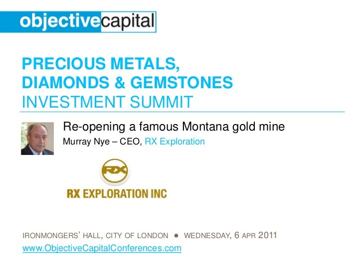 PRECIOUS METALS,DIAMONDS & GEMSTONESINVESTMENT SUMMIT         Re-opening a famous Montana gold mine         Murray Nye – C...