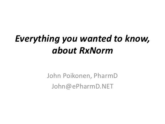 Everything you wanted to know,         about RxNorm       John Poikonen, PharmD         John@ePharmD.NET