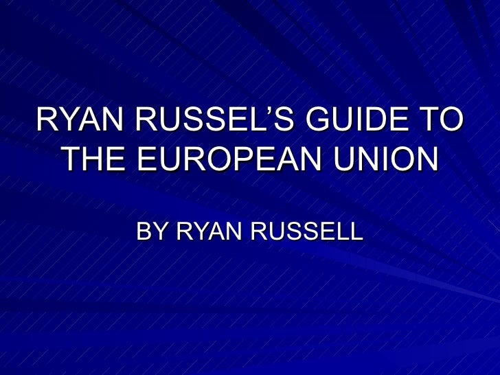 RYAN RUSSEL'S GUIDE TO THE EUROPEAN UNION BY RYAN RUSSELL