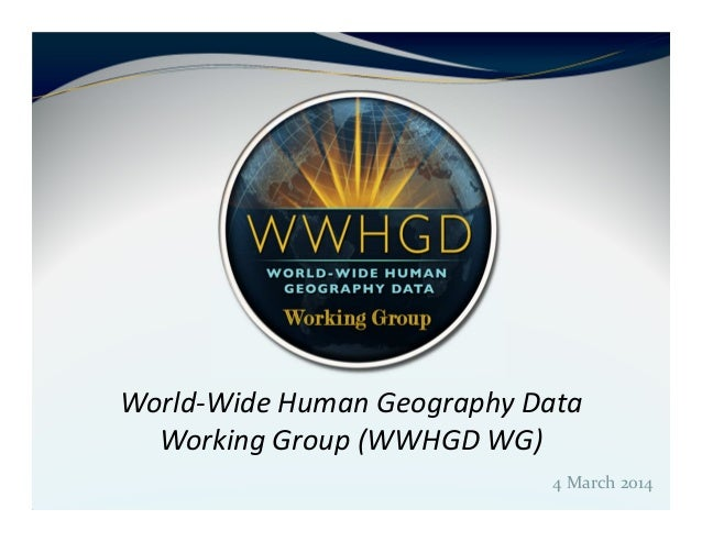 4 March 2014 World-Wide Human Geography Data Working Group (WWHGD WG)