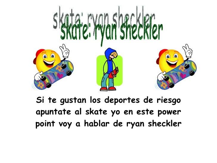 Si te gustan los deportes de riesgo apuntate al skate yo en este power point voy a hablar de ryan sheckler skate: ryan she...