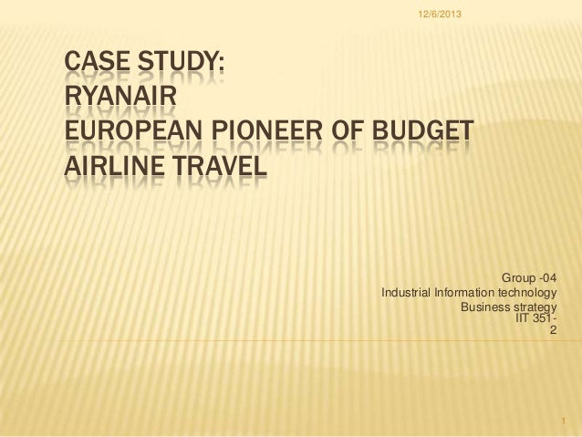 12/6/2013  CASE STUDY: RYANAIR EUROPEAN PIONEER OF BUDGET AIRLINE TRAVEL  Group -04 Industrial Information technology Busi...