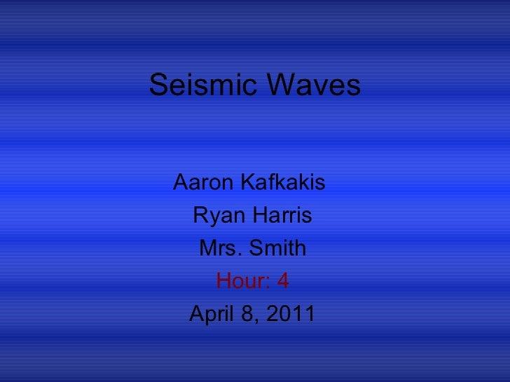 Seismic Waves Aaron Kafkakis  Ryan Harris Mrs. Smith Hour: 4 April 8, 2011