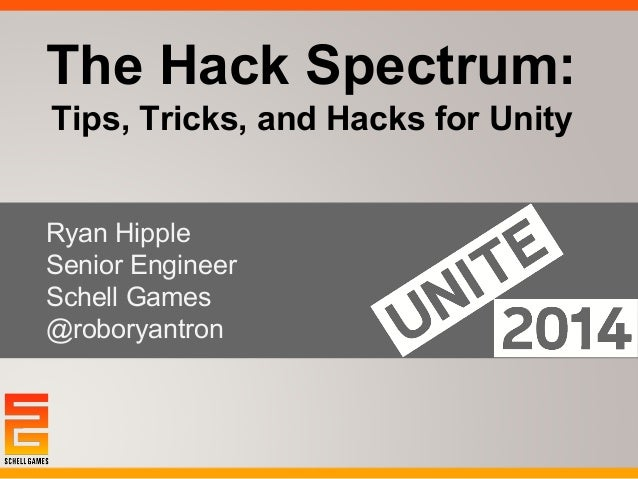 The Hack Spectrum:  Tips, Tricks, and Hacks for Unity  Ryan Hipple  Senior Engineer  Schell Games  @roboryantron