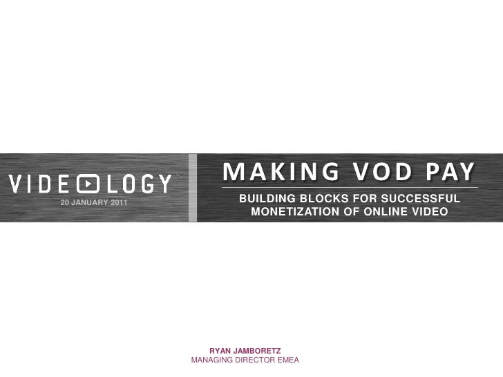 MAKING VOD PAY<br />BUILDING BLOCKS FOR SUCCESSFUL MONETIZATION OF ONLINE VIDEO<br />20 JANUARY 2011<br />RYAN JAMBORETZ<b...