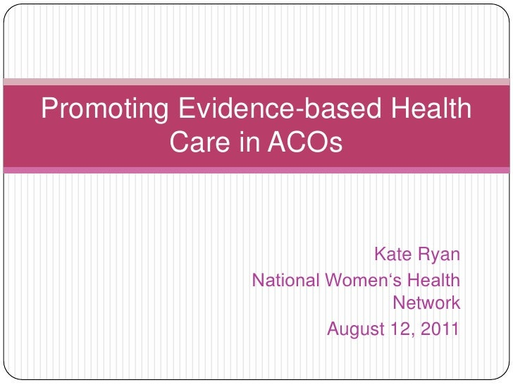 Kate Ryan<br />National Women's Health Network<br />August 12, 2011<br />Promoting Evidence-based Health Care in ACOs<br />