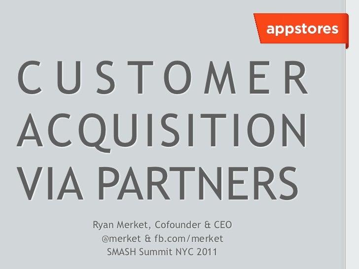 appstoresC U S TO M E RACQUISITIONVIA PARTNERS   Ryan Merket, Cofounder & CEO     @merket & fb.com/merket      SMASH Summi...