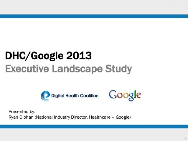 DHC/Google 2013 Executive Landscape Study  Presented by: Ryan Olohan (National Industry Director, Healthcare – Google)  1